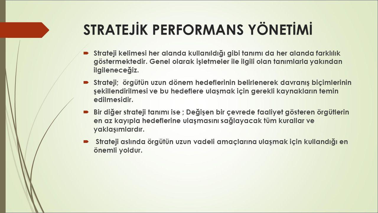 STRATEJİK PERFORMANS YÖNETİMİ  Strateji kelimesi her alanda kullanıldığı gibi tanımı da her alanda farklılık göstermektedir. Genel olarak işletmeler