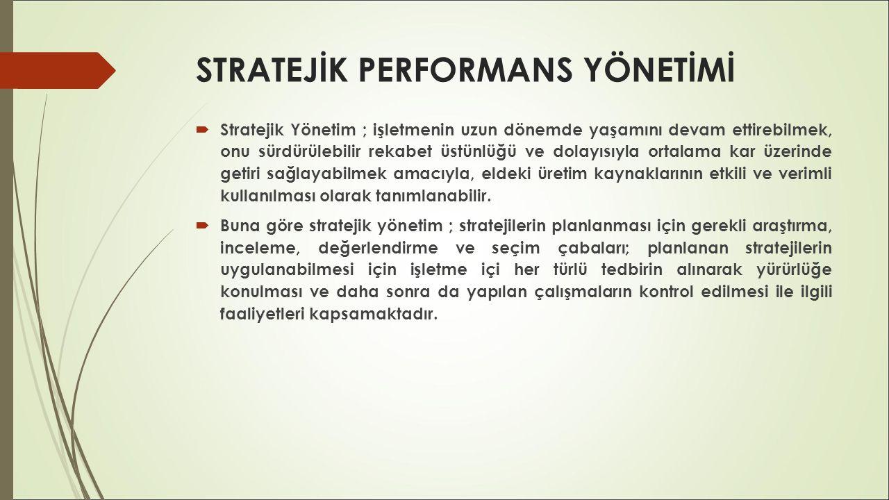 STRATEJİK PERFORMANS YÖNETİMİ  Stratejik performans yönetimi; işletmenin her seviyesinde, stratejik varsayımların test edilmesi, stratejik düşünmenin geliştirilmesi ve stratejik karar verme ve öğrenmeye olanak tanınması ile ilgilidir.