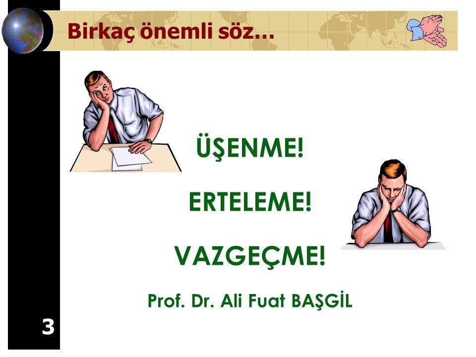 3 Birkaç önemli söz… ÜŞENME! ERTELEME! VAZGEÇME! Prof. Dr. Ali Fuat BAŞGİL