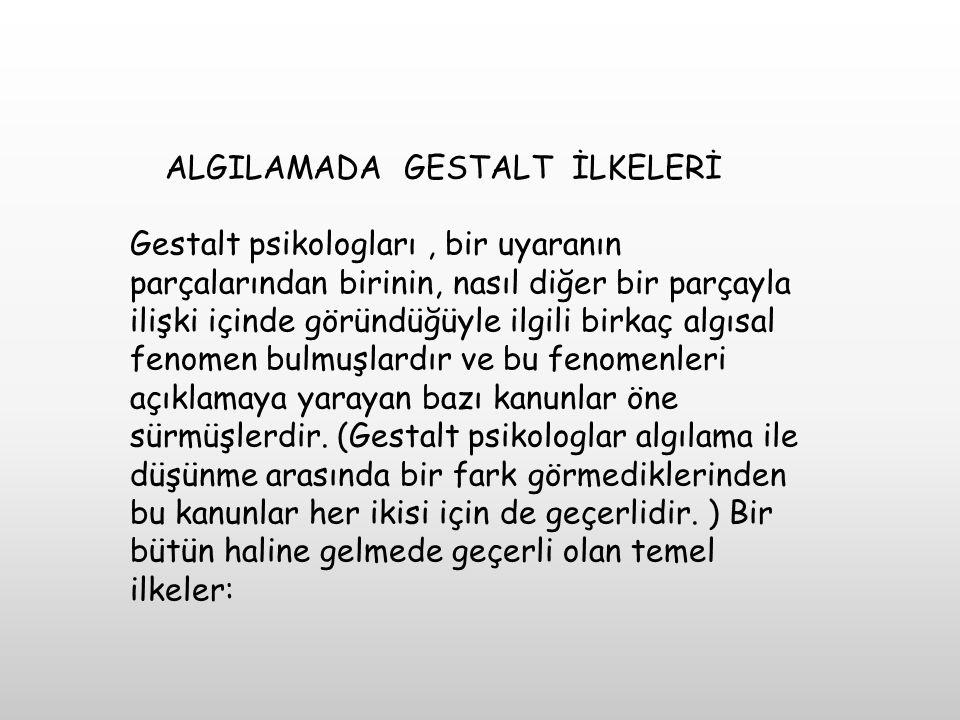ALGILAMADA GESTALT İLKELERİ Gestalt psikologları, bir uyaranın parçalarından birinin, nasıl diğer bir parçayla ilişki içinde göründüğüyle ilgili birka