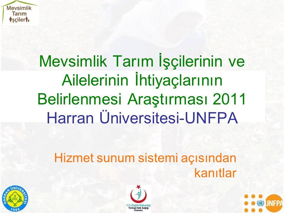 Mevsimlik Tarım İşçilerinin ve Ailelerinin İhtiyaçlarının Belirlenmesi Araştırması 2011 Harran Üniversitesi-UNFPA Hizmet sunum sistemi açısından kanıt