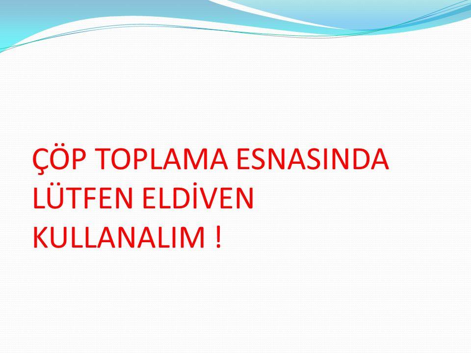 ÇÖP TOPLAMA ESNASINDA LÜTFEN ELDİVEN KULLANALIM !