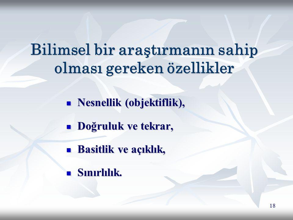 18 Bilimsel bir araştırmanın sahip olması gereken özellikler Nesnellik (objektiflik), Nesnellik (objektiflik), Doğruluk ve tekrar, Doğruluk ve tekrar, Basitlik ve açıklık, Basitlik ve açıklık, Sınırlılık.