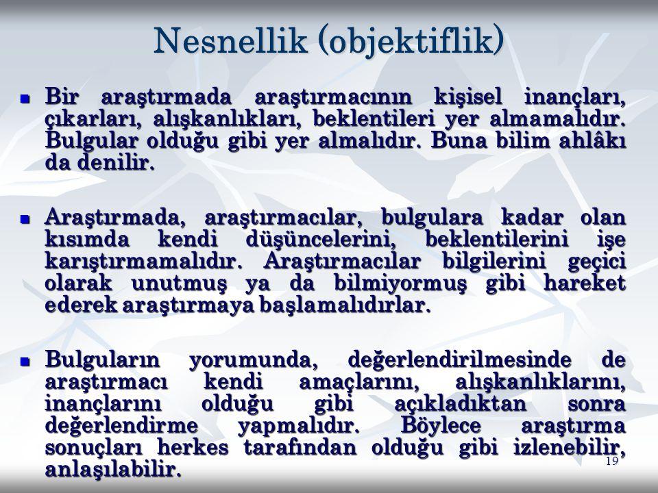 19 Nesnellik (objektiflik) Bir araştırmada araştırmacının kişisel inançları, çıkarları, alışkanlıkları, beklentileri yer almamalıdır. Bulgular olduğu
