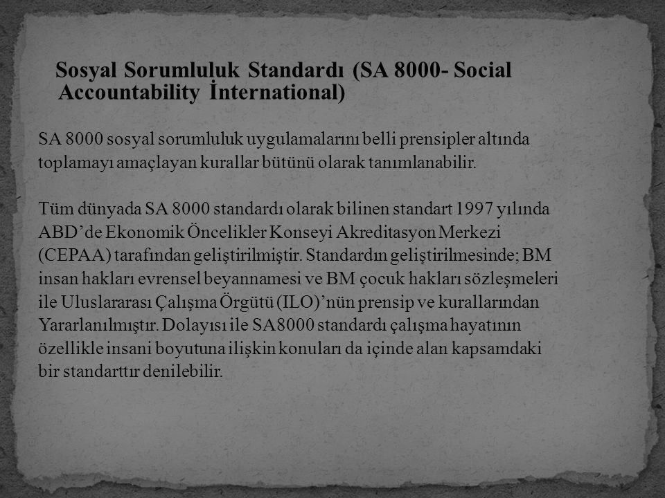 Sosyal Sorumluluk Standardı (SA 8000- Social Accountability İnternational) SA 8000 sosyal sorumluluk uygulamalarını belli prensipler altında toplamayı amaçlayan kurallar bütünü olarak tanımlanabilir.