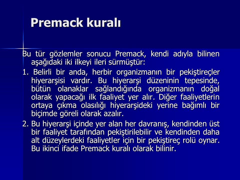 Bu tür gözlemler sonucu Premack, kendi adıyla bilinen aşağıdaki iki ilkeyi ileri sürmüştür: 1. Belirli bir anda, herbir organizmanın bir pekiştireçler