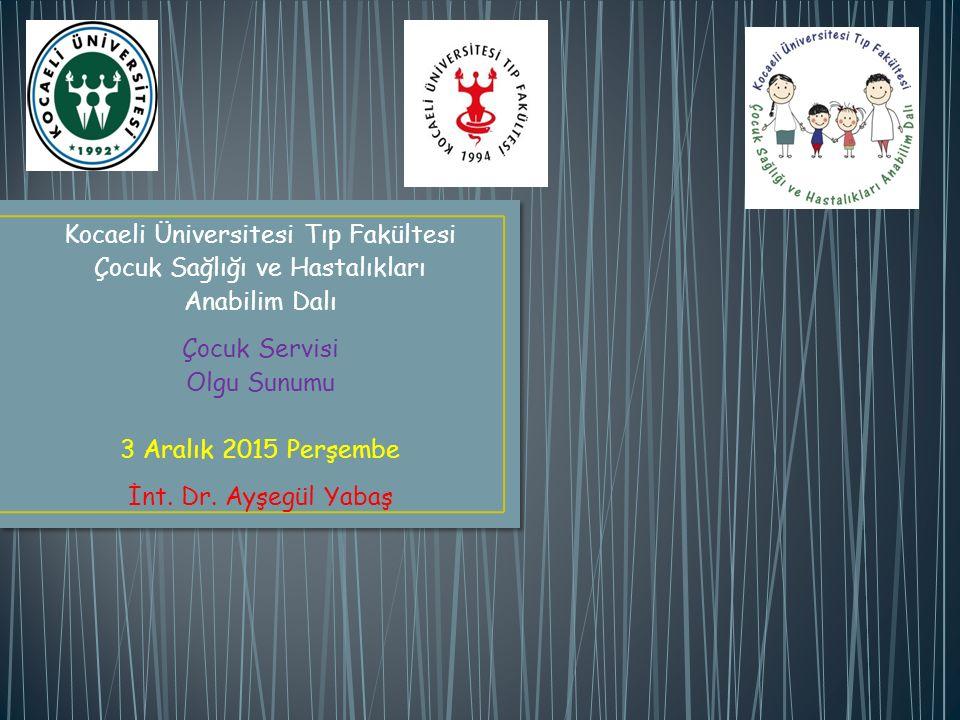 Kocaeli Üniversitesi Tıp Fakültesi Çocuk Sağlığı ve Hastalıkları Anabilim Dalı Çocuk Servisi Olgu Sunumu 3 Aralık 2015 Perşembe İnt. Dr. Ayşegül Yabaş