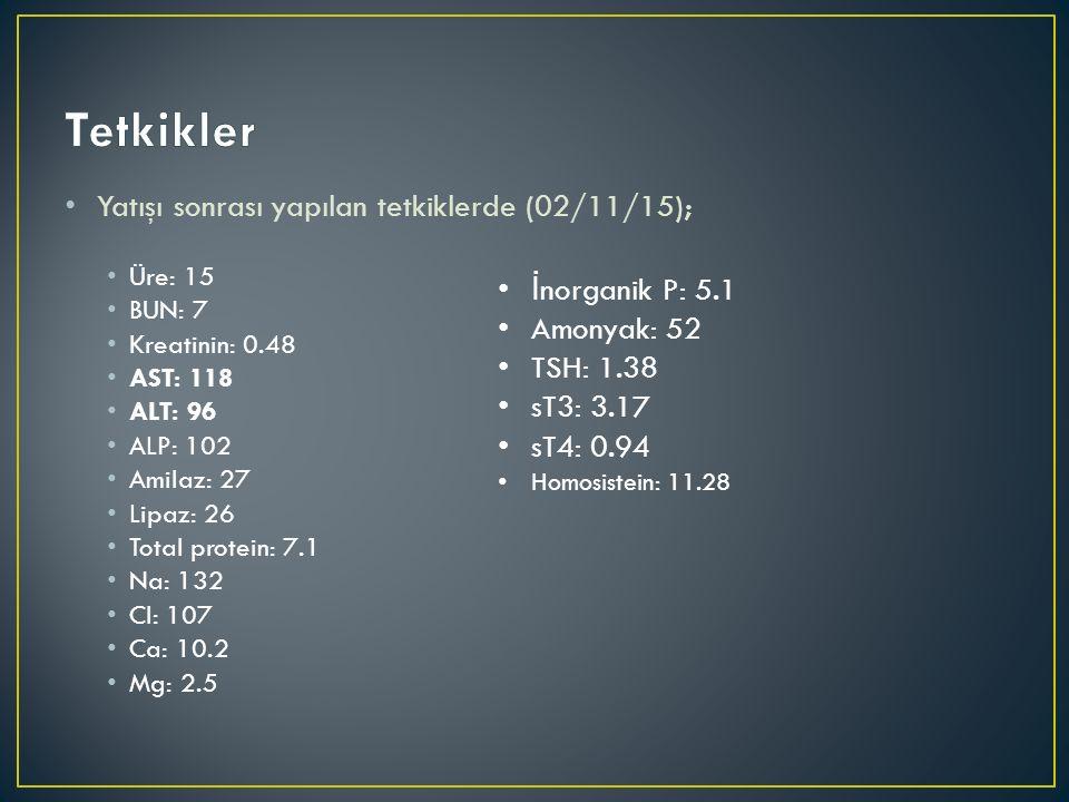 Yatışı sonrası yapılan tetkiklerde (02/11/15); Üre: 15 BUN: 7 Kreatinin: 0.48 AST: 118 ALT: 96 ALP: 102 Amilaz: 27 Lipaz: 26 Total protein: 7.1 Na: 132 Cl: 107 Ca: 10.2 Mg: 2.5 İ norganik P: 5.1 Amonyak: 52 TSH: 1.38 sT3: 3.17 sT4: 0.94 Homosistein: 11.28