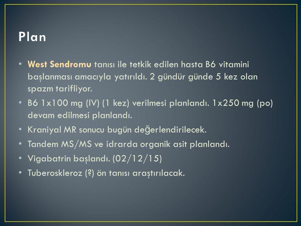West Sendromu tanısı ile tetkik edilen hasta B6 vitamini başlanması amacıyla yatırıldı. 2 gündür günde 5 kez olan spazm tarifliyor. B6 1x100 mg (IV) (