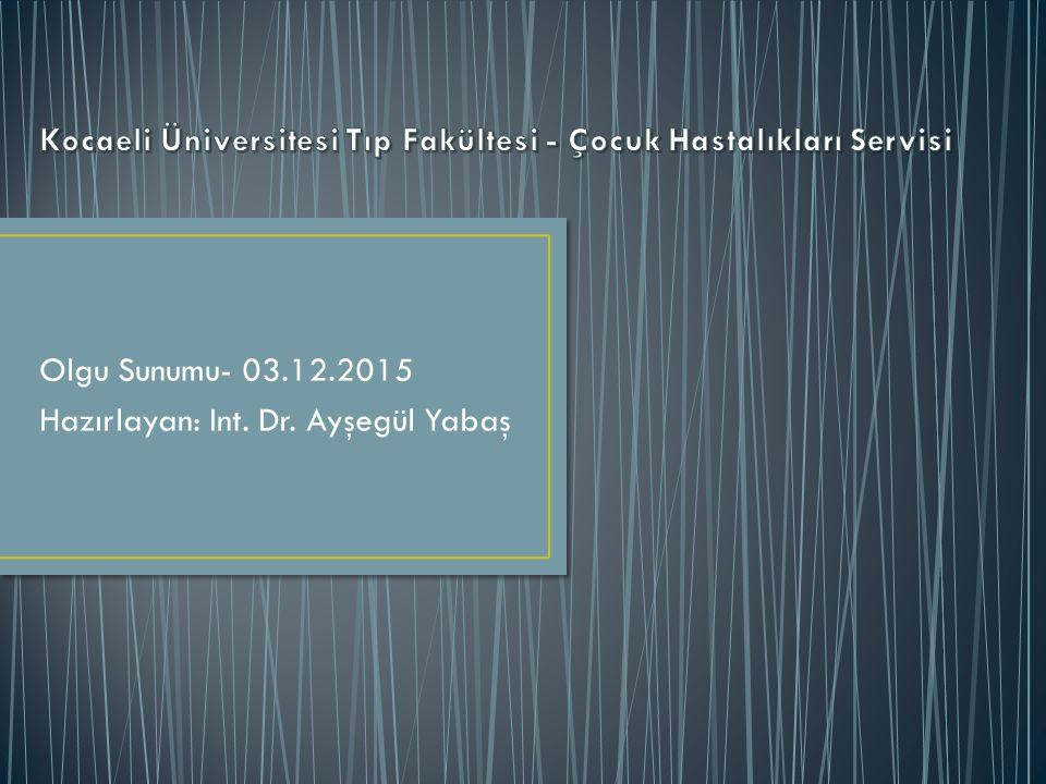 Olgu Sunumu- 03.12.2015 Hazırlayan: Int. Dr. Ayşegül Yabaş