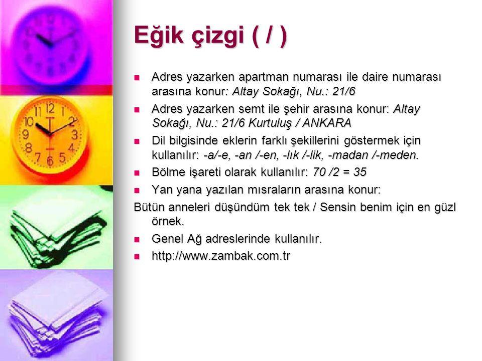 Eğik çizgi ( / ) Adres yazarken apartman numarası ile daire numarası arasına konur: Altay Sokağı, Nu.: 21/6 Adres yazarken apartman numarası ile daire numarası arasına konur: Altay Sokağı, Nu.: 21/6 Adres yazarken semt ile şehir arasına konur: Altay Sokağı, Nu.: 21/6 Kurtuluş / ANKARA Adres yazarken semt ile şehir arasına konur: Altay Sokağı, Nu.: 21/6 Kurtuluş / ANKARA Dil bilgisinde eklerin farklı şekillerini göstermek için kullanılır: -a/-e, -an /-en, -lık /-lik, -madan /-meden.