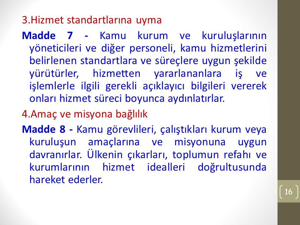 3.Hizmet standartlarına uyma Madde 7 - Kamu kurum ve kuruluşlarının yöneticileri ve diğer personeli, kamu hizmetlerini belirlenen standartlara ve süre