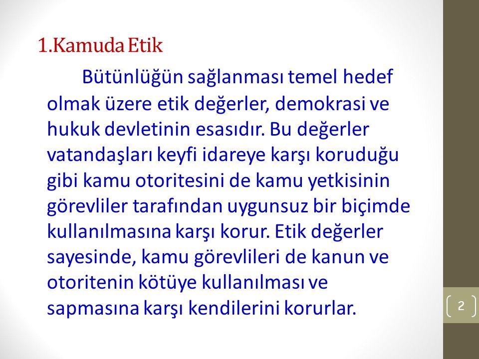 1.Kamuda Etik Bütünlüğün sağlanması temel hedef olmak üzere etik değerler, demokrasi ve hukuk devletinin esasıdır.