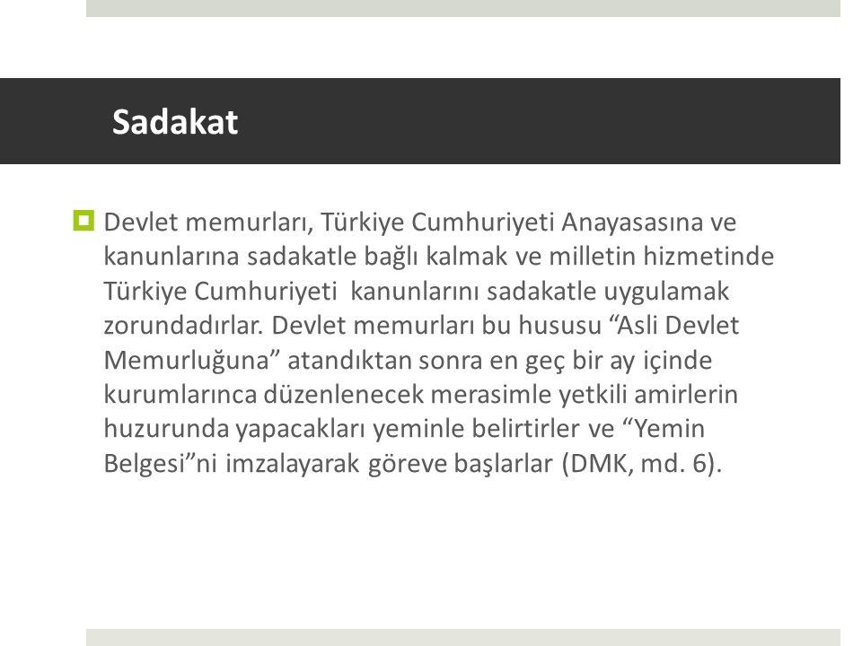 Sadakat  Devlet memurları, Türkiye Cumhuriyeti Anayasasına ve kanunlarına sadakatle bağlı kalmak ve milletin hizmetinde Türkiye Cumhuriyeti kanunlarını sadakatle uygulamak zorundadırlar.