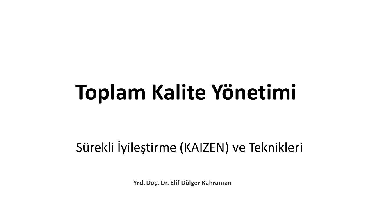 Sürekli İyileştirme (KAIZEN) ve Teknikleri Yrd. Doç. Dr. Elif Dülger Kahraman Toplam Kalite Yönetimi