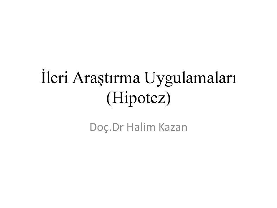 İleri Araştırma Uygulamaları (Hipotez) Doç.Dr Halim Kazan