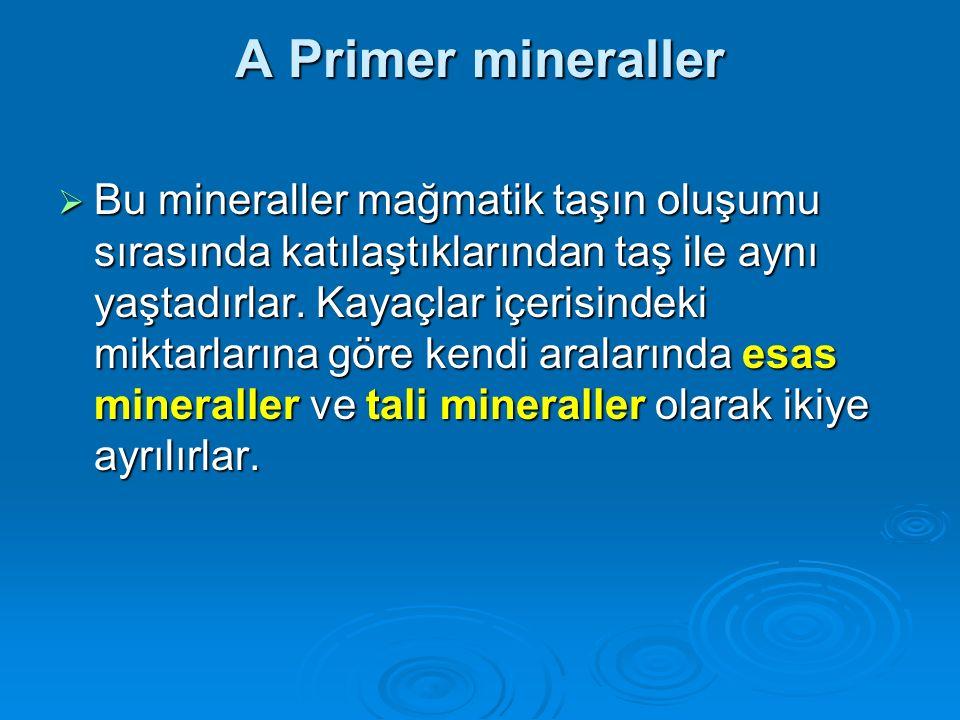 A Primer mineraller  Bu mineraller mağmatik taşın oluşumu sırasında katılaştıklarından taş ile aynı yaştadırlar. Kayaçlar içerisindeki miktarlarına g