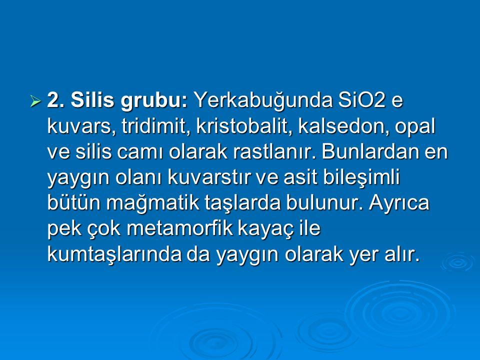  2. Silis grubu: Yerkabuğunda SiO2 e kuvars, tridimit, kristobalit, kalsedon, opal ve silis camı olarak rastlanır. Bunlardan en yaygın olanı kuvarstı