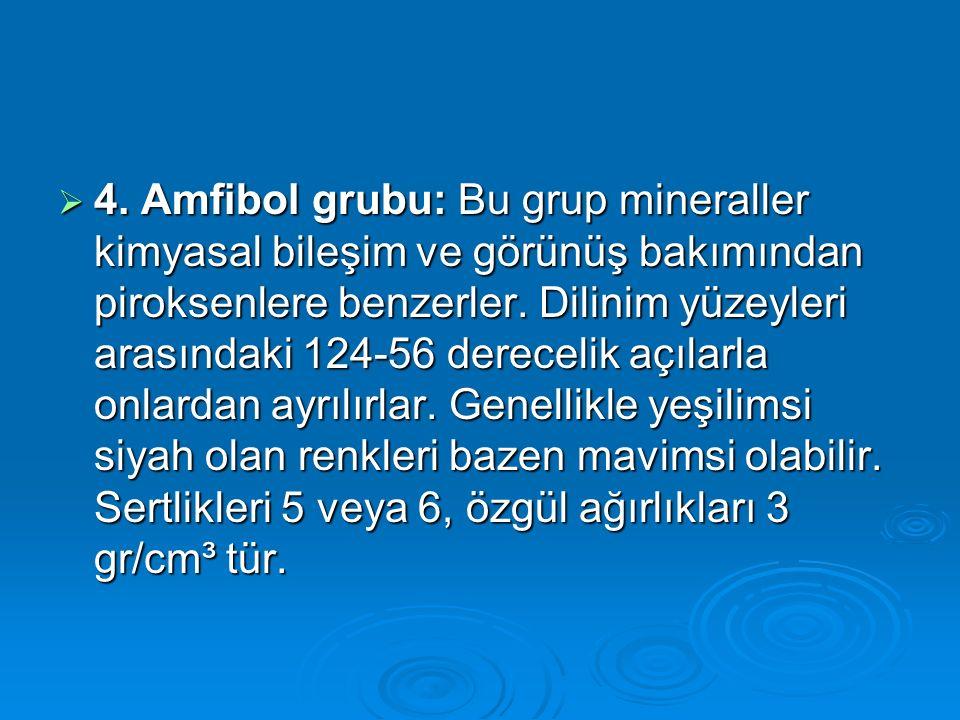  4. Amfibol grubu: Bu grup mineraller kimyasal bileşim ve görünüş bakımından piroksenlere benzerler. Dilinim yüzeyleri arasındaki 124-56 derecelik aç