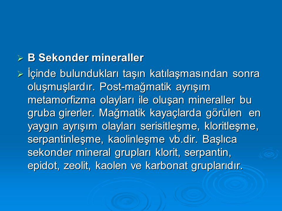  B Sekonder mineraller  İçinde bulundukları taşın katılaşmasından sonra oluşmuşlardır. Post-mağmatik ayrışım metamorfizma olayları ile oluşan minera