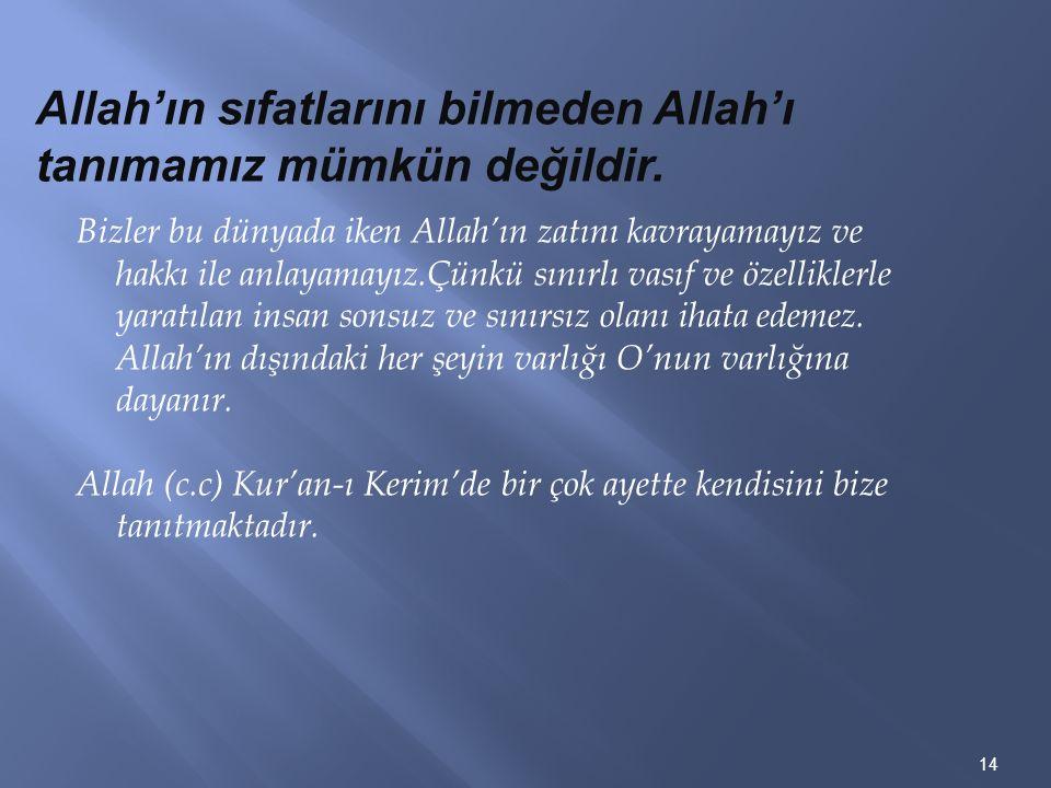 14 Allah'ın sıfatlarını bilmeden Allah'ı tanımamız mümkün değildir. Bizler bu dünyada iken Allah'ın zatını kavrayamayız ve hakkı ile anlayamayız.Çünkü