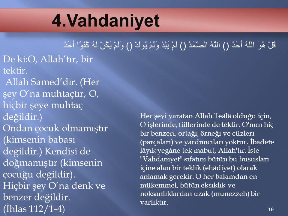 19 4.Vahdaniyet قُلْ هُوَ اللَّهُ أَحَدٌ () اللَّهُ الصَّمَدُ () لَمْ يَلِدْ وَلَمْ يُولَدْ () وَلَمْ يَكُنْ لَهُ كُفُوًا أَحَدٌ De ki:O, Allah'tır, b