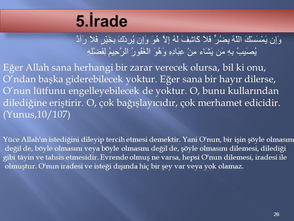 26 5.İrade Eğer Allah sana herhangi bir zarar verecek olursa, bil ki onu, O'ndan başka giderebilecek yoktur. Eğer sana bir hayır dilerse, O'nun lütfun