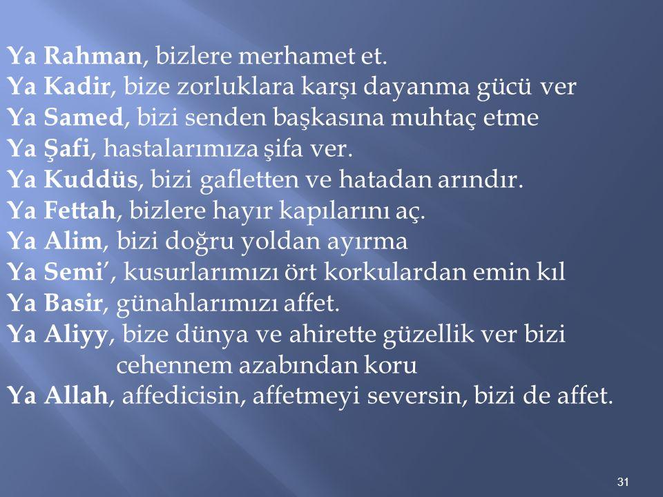 31 Ya Rahman, bizlere merhamet et. Ya Kadir, bize zorluklara karşı dayanma gücü ver Ya Samed, bizi senden başkasına muhtaç etme Ya Şafi, hastalarımıza