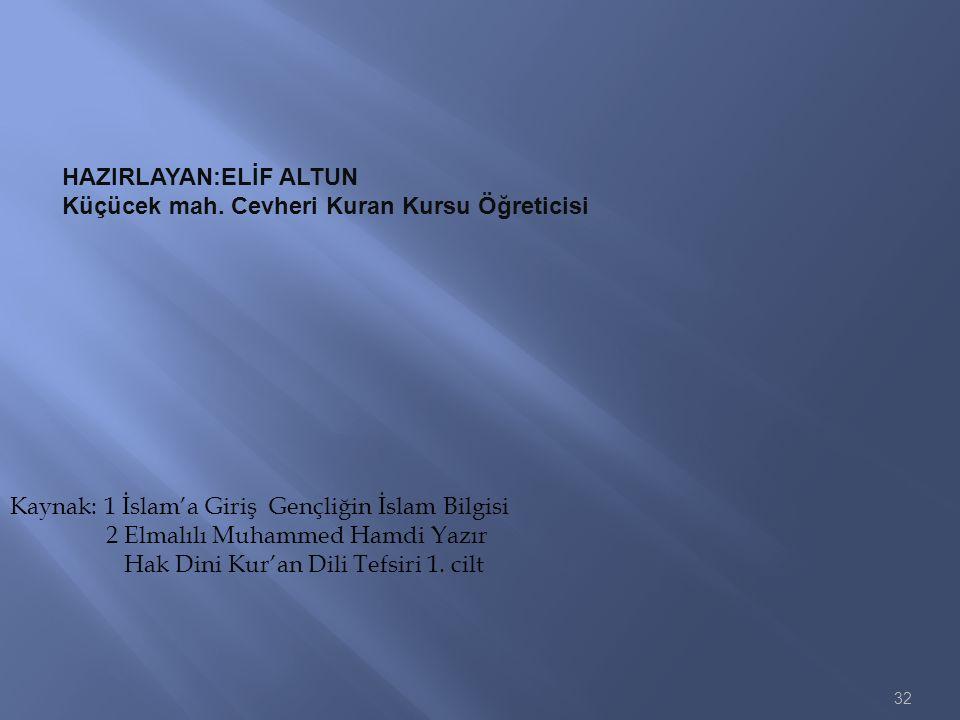 32 Kaynak: 1 İslam'a Giriş Gençliğin İslam Bilgisi 2 Elmalılı Muhammed Hamdi Yazır Hak Dini Kur'an Dili Tefsiri 1. cilt HAZIRLAYAN:ELİF ALTUN Küçücek