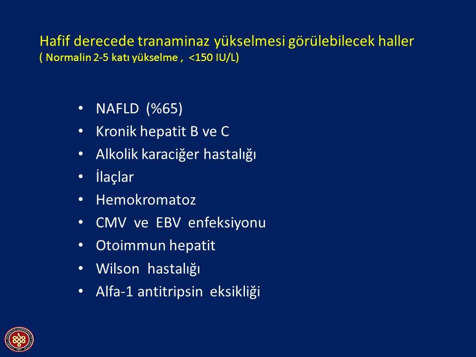 Hafif derecede tranaminaz yükselmesi görülebilecek haller ( Normalin 2-5 katı yükselme, <150 IU/L) NAFLD (%65) Kronik hepatit B ve C Alkolik karaciğer hastalığı İlaçlar Hemokromatoz CMV ve EBV enfeksiyonu Otoimmun hepatit Wilson hastalığı Alfa-1 antitripsin eksikliği