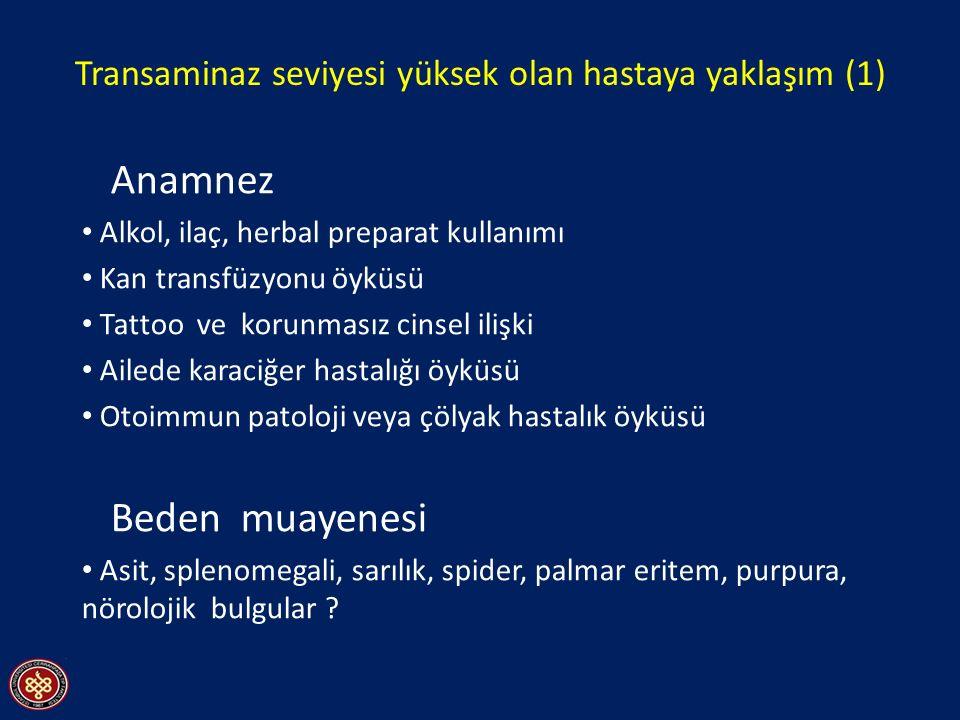 Transaminaz seviyesi yüksek olan hastaya yaklaşım (1) Anamnez Alkol, ilaç, herbal preparat kullanımı Kan transfüzyonu öyküsü Tattoo ve korunmasız cinsel ilişki Ailede karaciğer hastalığı öyküsü Otoimmun patoloji veya çölyak hastalık öyküsü Beden muayenesi Asit, splenomegali, sarılık, spider, palmar eritem, purpura, nörolojik bulgular ?