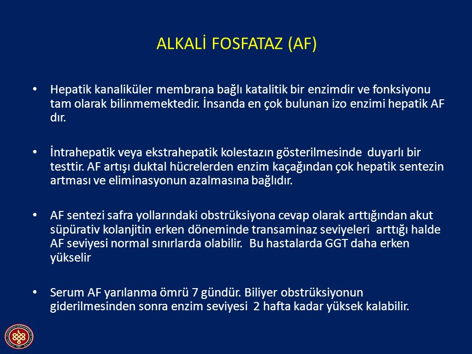 ALKALİ FOSFATAZ (AF) Hepatik kanaliküler membrana bağlı katalitik bir enzimdir ve fonksiyonu tam olarak bilinmemektedir.
