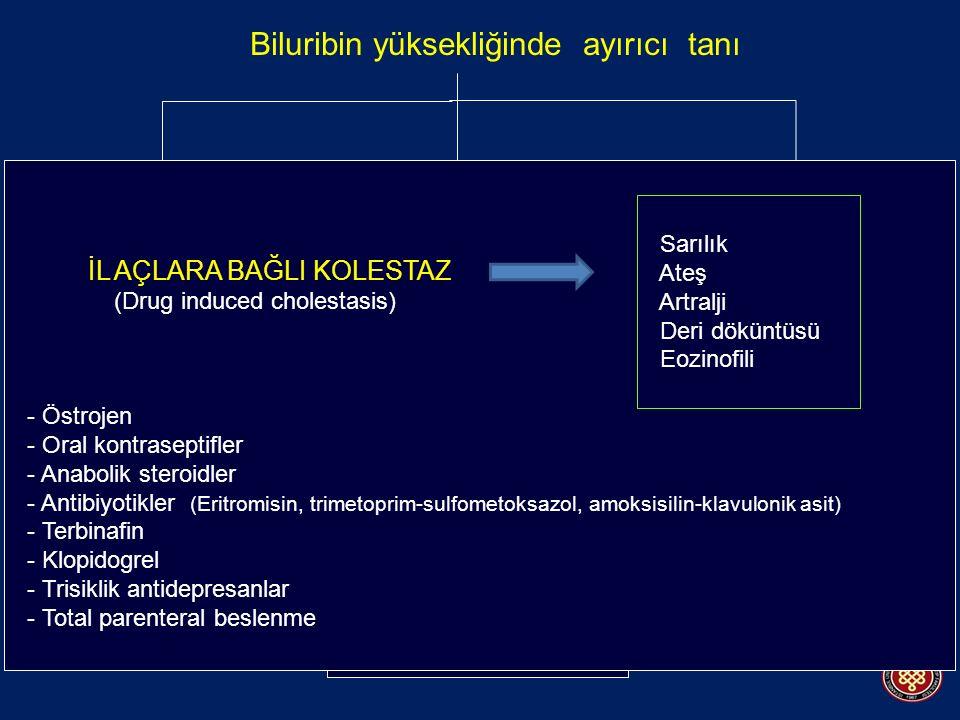 Biluribin yüksekliğinde ayırıcı tanı BİLURİBİN METABOLİZMASI BOZUKLUKLARI Bilüribin üretiminde artış; - Hemolitik anemiler - Büyük hematomlar - Tekrarlanan kan transfüzyonları - İnefektif eritropoez (Talasemi, B12 eksikliği vb.) Azalmış hepatik uptake (Rifampin, Cyc A) Bilüribin konjügasyon bozuklukları (Gilbert, Crigler-Najjar) MDRP-2 eksikliği (Dubin-Johnson, Rotor ) KARACİĞER HASTALIKLARI Akut karaciğer hastalığı (Transaminaz artışı daha belirgin) Kronik karaciğer hastalığı Kolestazla giden karaciğer hastalıkları - İnfiltratif hastalıklar - Granülomatöz hastalıklar (Tbc, bruselloz, allopurinol, sarkoidoz, Hodgkin hast.) - Amiloidoz - Safra kanaliküllerini tutan hastalıklar - PBS - GVH hastalığı - İlaçlara bağlı kolestaz SAFRA AKIMINDA ENGEL Safra kanalı hastalıkları - Konjenital hastalıklar Koledokal kistler, biliyer atrezi - İnflamatuar hastalıklar PSC - İnfeksiyöz AIDS kolanjiopatisi Safra kanalına bası - Neoplazmlar - Koledokolithiazis, Mirizzi İL AÇLARA BAĞLI KOLESTAZ (Drug induced cholestasis) - Östrojen - Oral kontraseptifler - Anabolik steroidler - Antibiyotikler (Eritromisin, trimetoprim-sulfometoksazol, amoksisilin-klavulonik asit) - Terbinafin - Klopidogrel - Trisiklik antidepresanlar - Total parenteral beslenme Sarılık Ateş Artralji Deri döküntüsü Eozinofili