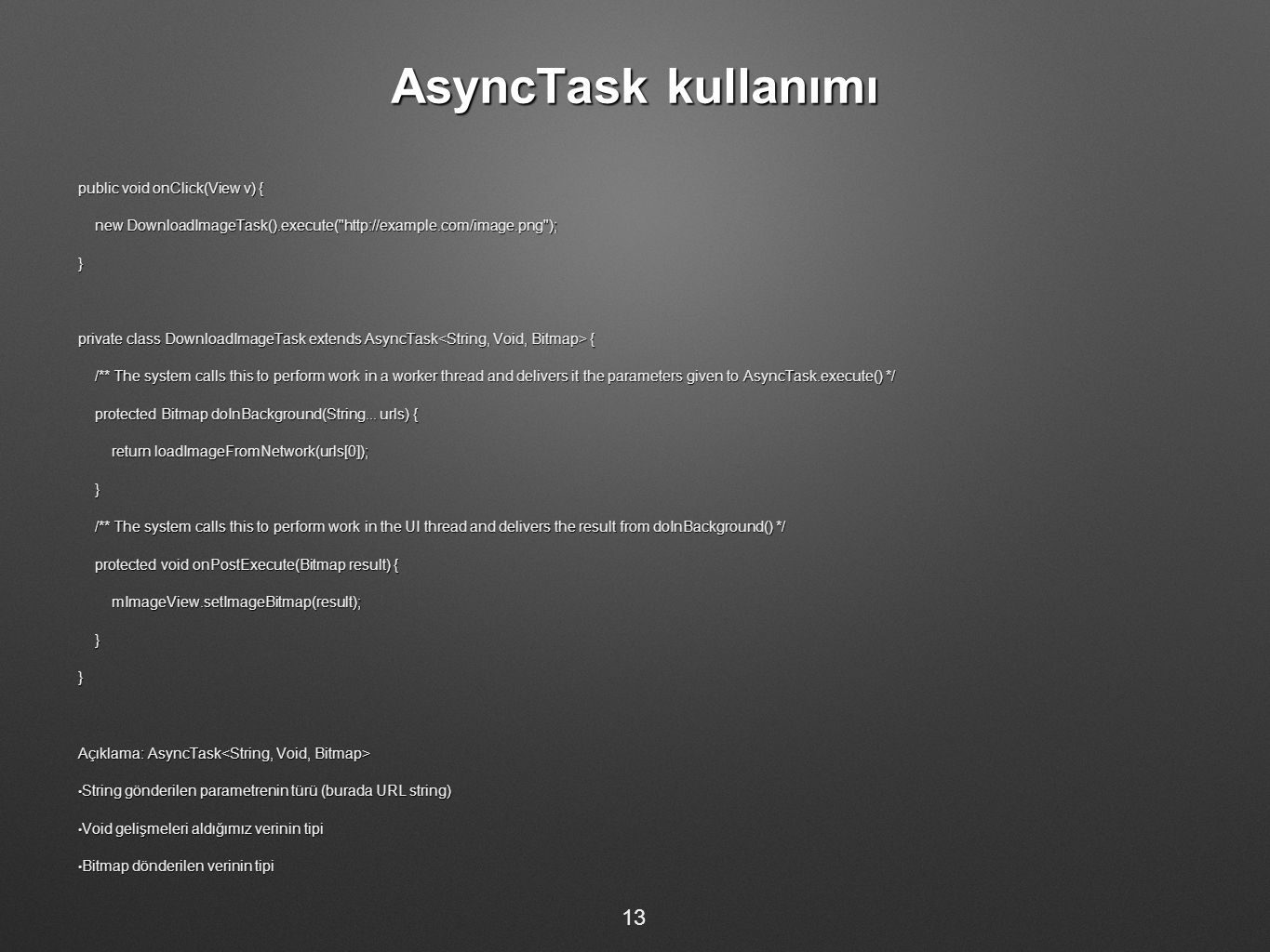 AsyncTask kullanımı public void onClick(View v) { new DownloadImageTask().execute( http://example.com/image.png ); new DownloadImageTask().execute( http://example.com/image.png );} private class DownloadImageTask extends AsyncTask { /** The system calls this to perform work in a worker thread and delivers it the parameters given to AsyncTask.execute() */ /** The system calls this to perform work in a worker thread and delivers it the parameters given to AsyncTask.execute() */ protected Bitmap doInBackground(String...