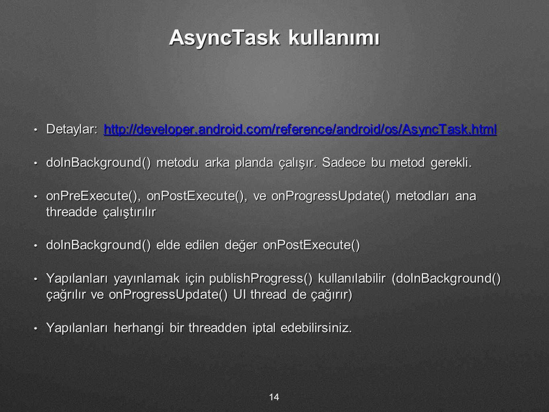 AsyncTask kullanımı Detaylar: http://developer.android.com/reference/android/os/AsyncTask.html Detaylar: http://developer.android.com/reference/android/os/AsyncTask.htmlhttp://developer.android.com/reference/android/os/AsyncTask.html doInBackground() metodu arka planda çalışır.