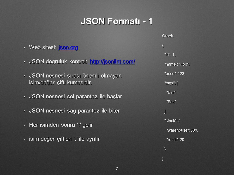 JSON Formatı - 1 Örnek:{ id : 1, id : 1, name : Foo , name : Foo , price : 123, price : 123, tags : [ tags : [ Bar , Bar , Eek Eek ], ], stock : { stock : { warehouse : 300, warehouse : 300, retail : 20 retail : 20 }} 7 Web sitesi: json.org Web sitesi: json.orgjson.org JSON doğruluk kontrol: http://jsonlint.com/ JSON doğruluk kontrol: http://jsonlint.com/http://jsonlint.com/ JSON nesnesi sırası önemli olmayan isim/değer çifti kümesidir.