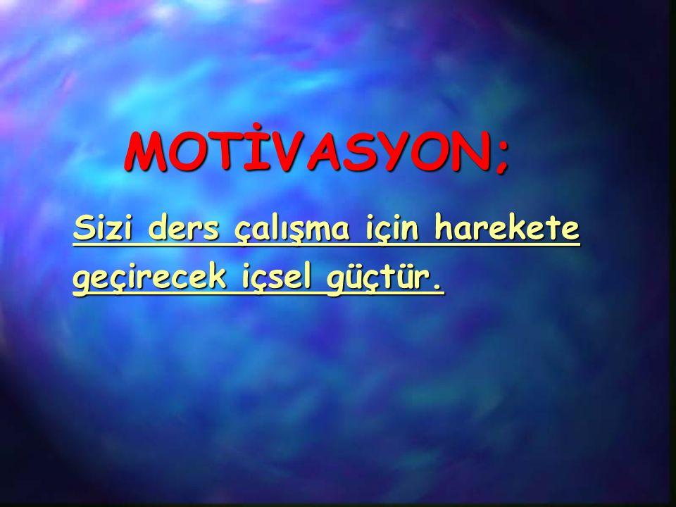 MOTİVASYON; MOTİVASYON; Sizi ders çalışma için harekete geçirecek içsel güçtür.