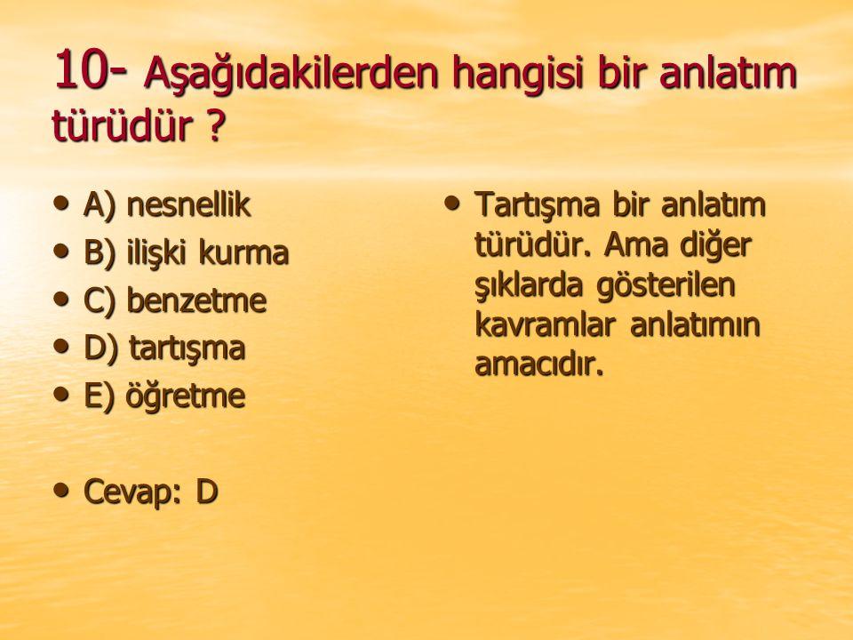 10- Aşağıdakilerden hangisi bir anlatım türüdür ? A) nesnellik A) nesnellik B) ilişki kurma B) ilişki kurma C) benzetme C) benzetme D) tartışma D) tar