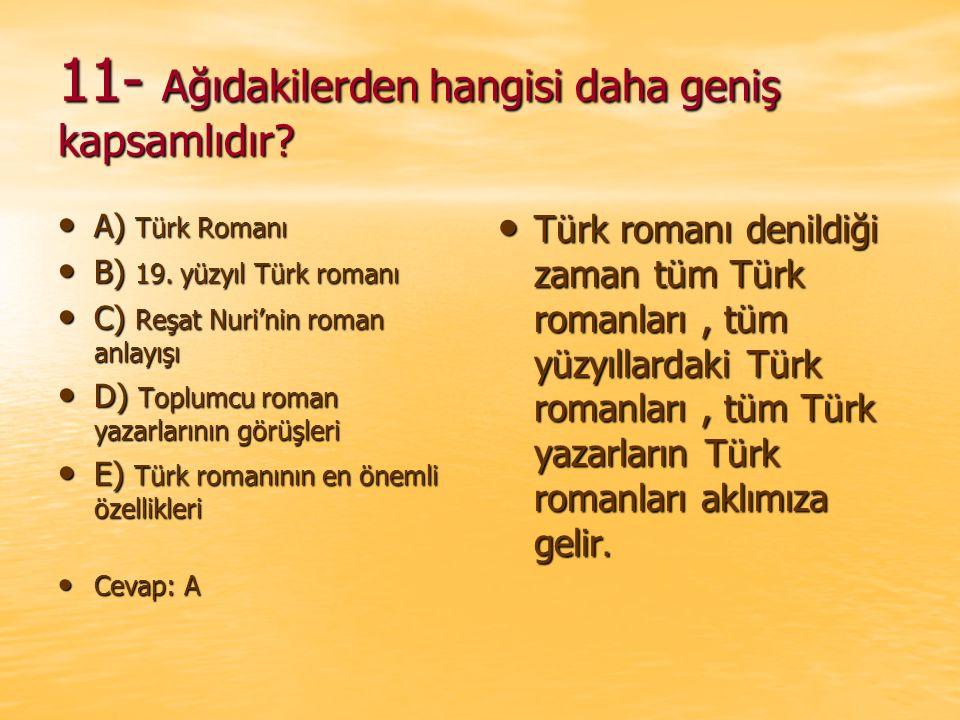 11- Ağıdakilerden hangisi daha geniş kapsamlıdır? A) Türk Romanı A) Türk Romanı B) 19. yüzyıl Türk romanı B) 19. yüzyıl Türk romanı C) Reşat Nuri'nin
