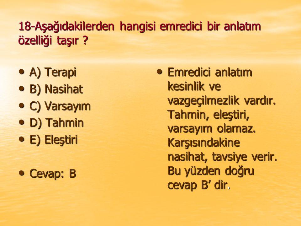 18-Aşağıdakilerden hangisi emredici bir anlatım özelliği taşır ? A) Terapi A) Terapi B) Nasihat B) Nasihat C) Varsayım C) Varsayım D) Tahmin D) Tahmin