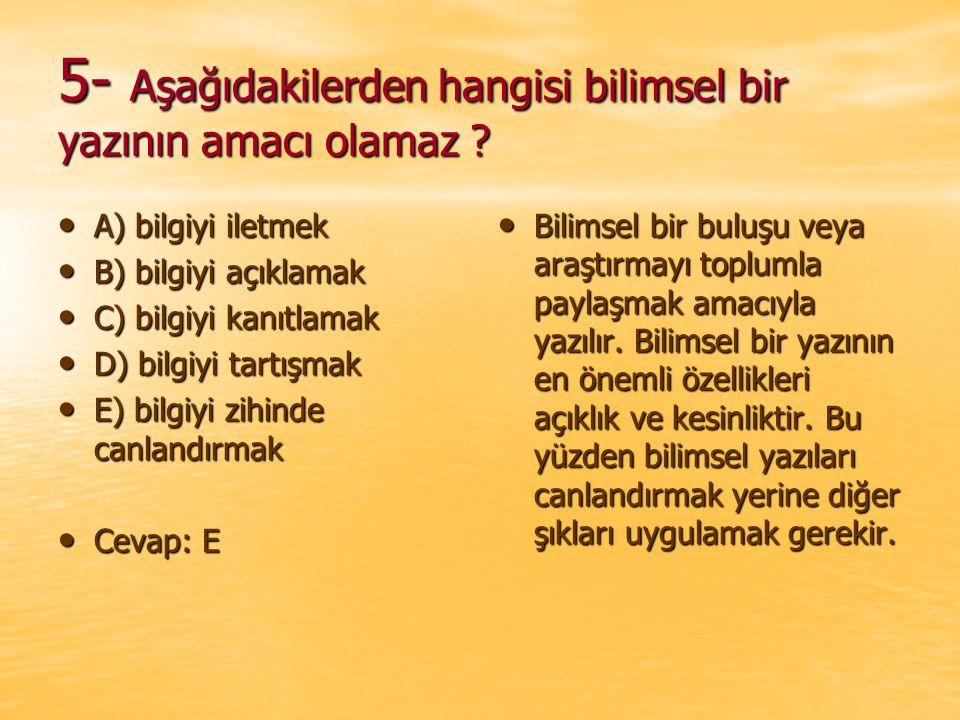 5- Aşağıdakilerden hangisi bilimsel bir yazının amacı olamaz ? A) bilgiyi iletmek A) bilgiyi iletmek B) bilgiyi açıklamak B) bilgiyi açıklamak C) bilg
