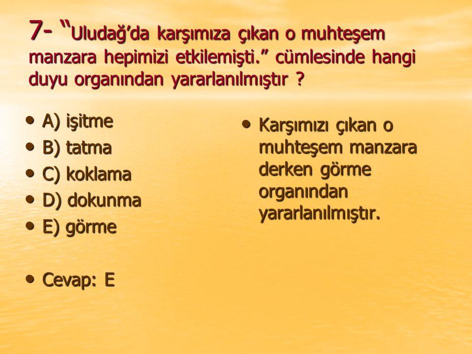 """7- """" Uludağ'da karşımıza çıkan o muhteşem manzara hepimizi etkilemişti."""" cümlesinde hangi duyu organından yararlanılmıştır ? A) işitme A) işitme B) ta"""