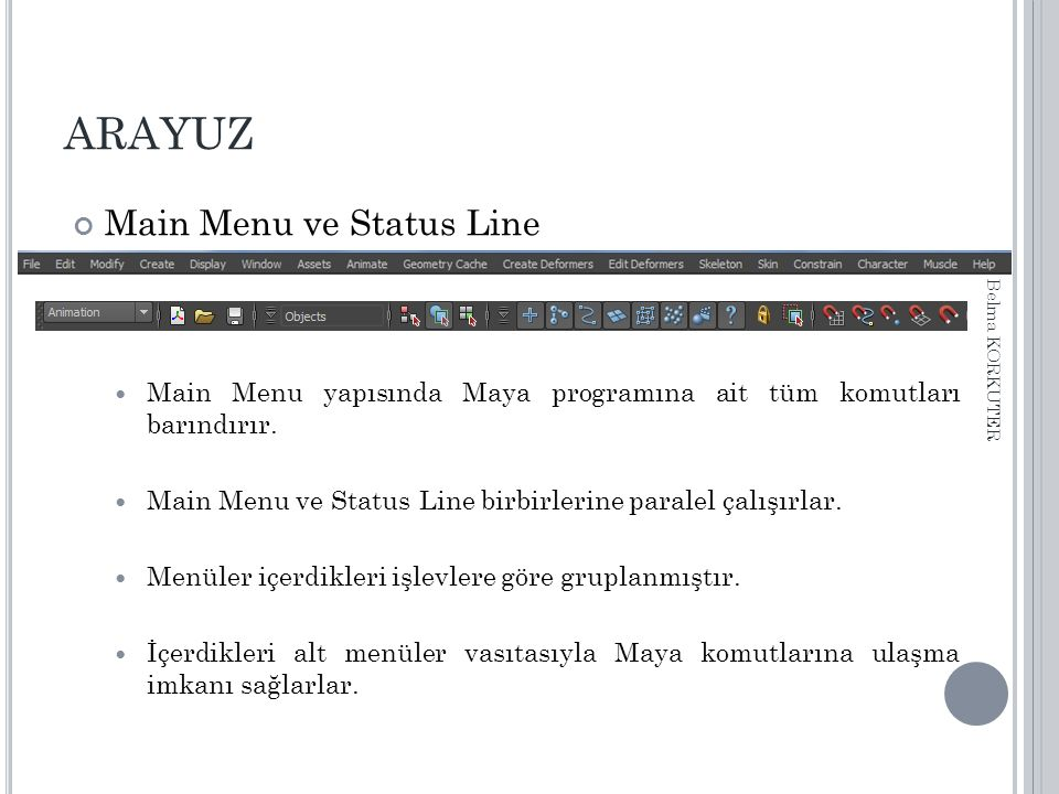 ARAYUZ Main Menu ve Status Line Burada yer alan ilk yedi menü (File, Edit, Modify, Create, Display, Window, Assets ) ve son iki menu ( Muscle, Help) dışındaki menü başlıkları Status Line daki menü seti seçim listesinden seçilen katagoriye göre değişir.