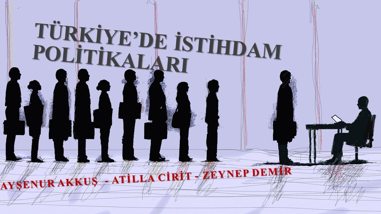 TÜRKİYE'DE İSTİHDAM POLİTİKALARI AYŞENUR AKKUŞ - ATİLLA CİRİT - ZEYNEP DEMİR
