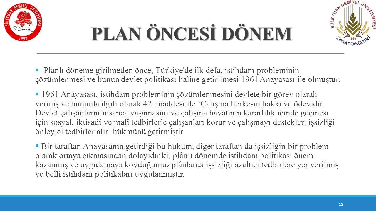 PLAN ÖNCESİ DÖNEM  Planlı döneme girilmeden önce, Türkiye'de ilk defa, istihdam probleminin çözümlenmesi ve bunun devlet politikası haline getirilmes