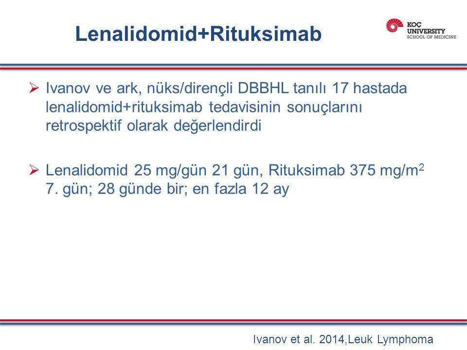 Lenalidomid+Rituksimab  Ivanov ve ark, nüks/dirençli DBBHL tanılı 17 hastada lenalidomid+rituksimab tedavisinin sonuçlarını retrospektif olarak değerlendirdi  Lenalidomid 25 mg/gün 21 gün, Rituksimab 375 mg/m 2 7.
