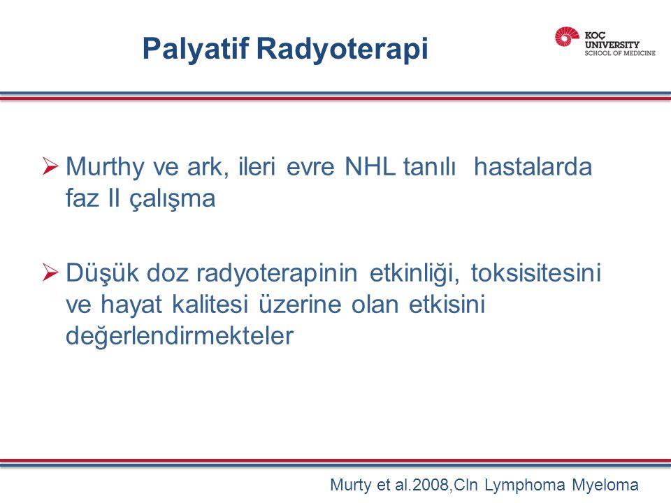 Palyatif Radyoterapi  Murthy ve ark, ileri evre NHL tanılı hastalarda faz II çalışma  Düşük doz radyoterapinin etkinliği, toksisitesini ve hayat kalitesi üzerine olan etkisini değerlendirmekteler Murty et al.2008,Cln Lymphoma Myeloma