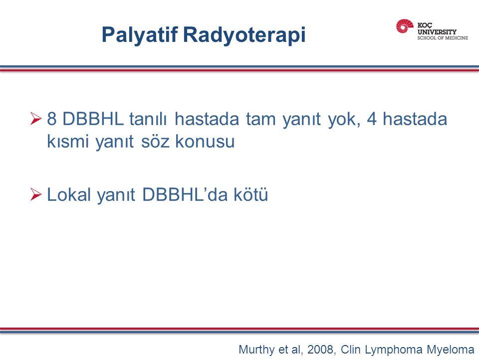 Palyatif Radyoterapi  8 DBBHL tanılı hastada tam yanıt yok, 4 hastada kısmi yanıt söz konusu  Lokal yanıt DBBHL'da kötü Murthy et al, 2008, Clin Lymphoma Myeloma