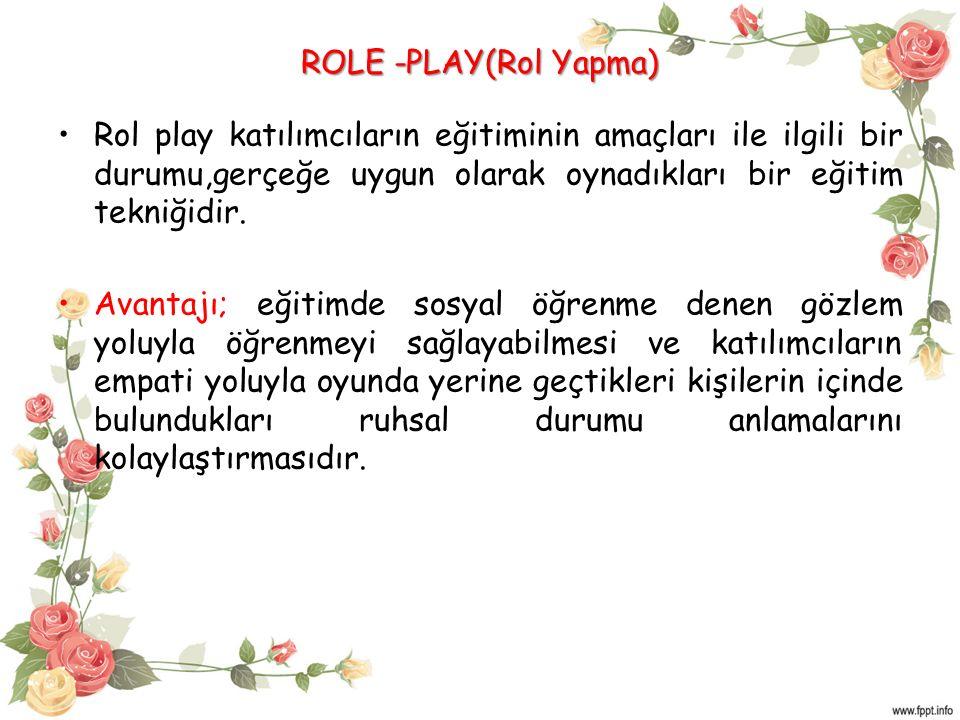 ROLE -PLAY(Rol Yapma) Rol play katılımcıların eğitiminin amaçları ile ilgili bir durumu,gerçeğe uygun olarak oynadıkları bir eğitim tekniğidir. Avanta