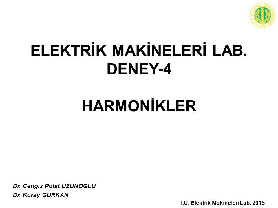 ELEKTRİK MAKİNELERİ LAB. DENEY-4 HARMONİKLER Dr. Cengiz Polat UZUNOĞLU Dr. Koray GÜRKAN İ.Ü. Elektrik Makineleri Lab. 2015